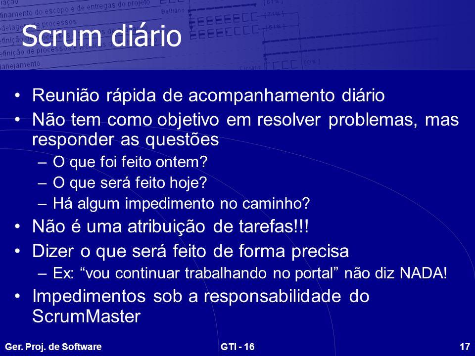 Ger. Proj. de SoftwareGTI - 1617 Scrum diário Reunião rápida de acompanhamento diário Não tem como objetivo em resolver problemas, mas responder as qu