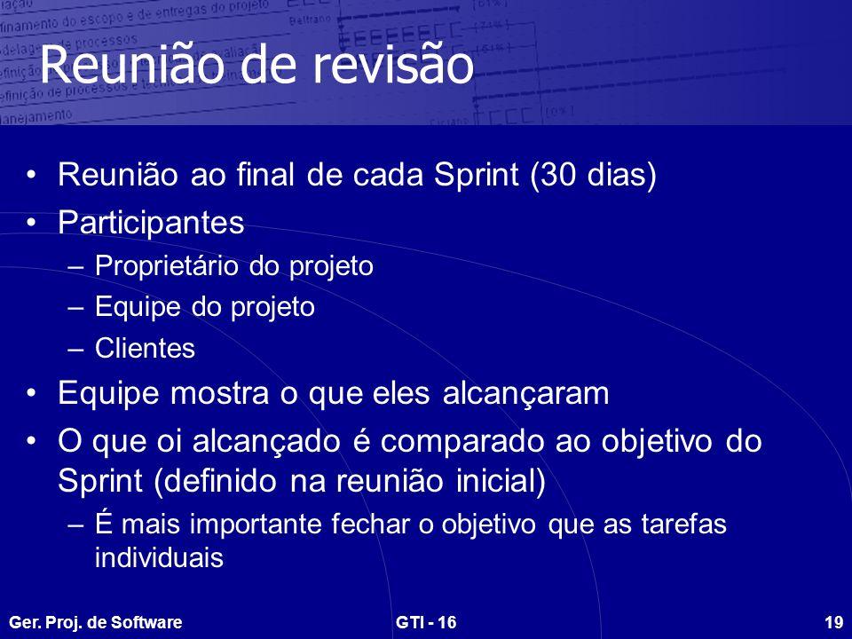 Ger. Proj. de SoftwareGTI - 1619 Reunião de revisão Reunião ao final de cada Sprint (30 dias) Participantes –Proprietário do projeto –Equipe do projet