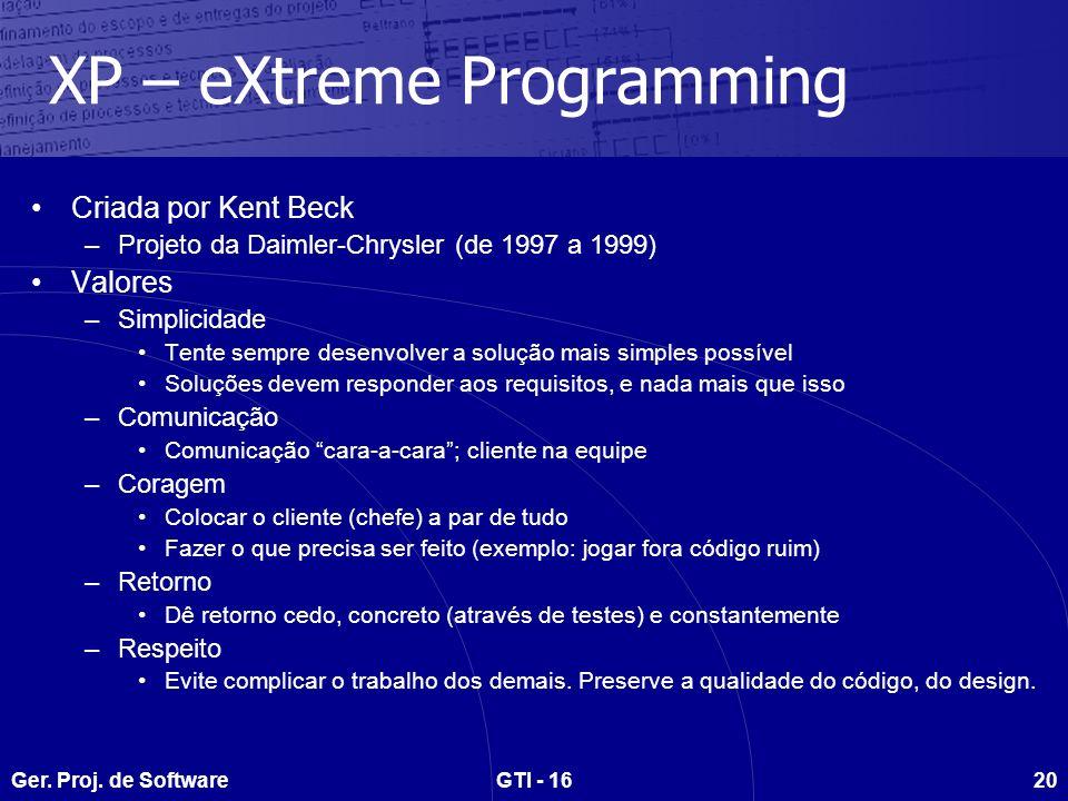 Ger. Proj. de SoftwareGTI - 1620 XP – eXtreme Programming Criada por Kent Beck –Projeto da Daimler-Chrysler (de 1997 a 1999) Valores –Simplicidade Ten