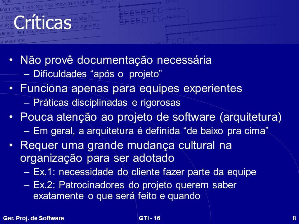 Ger. Proj. de SoftwareGTI - 168 Críticas Não provê documentação necessária –Dificuldades após o projeto Funciona apenas para equipes experientes –Prát