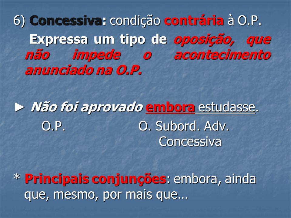 6) Concessiva: condição contrária à O.P.