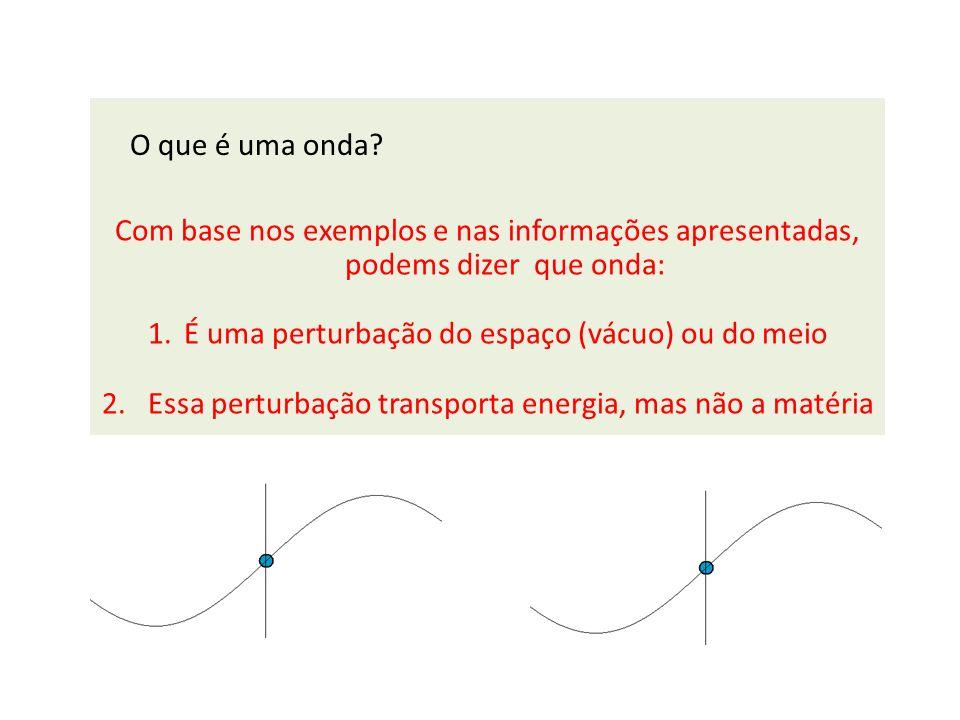 Com base nos exemplos e nas informações apresentadas, podems dizer que onda: 1.É uma perturbação do espaço (vácuo) ou do meio 2. Essa perturbação tran
