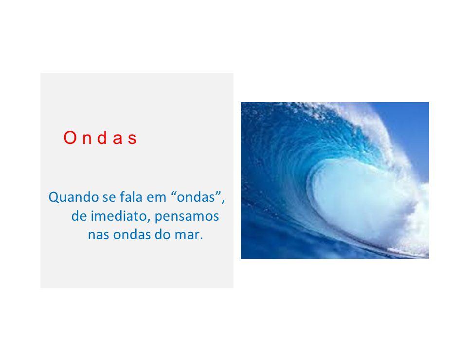Quando se fala em ondas, de imediato, pensamos nas ondas do mar. O n d a s
