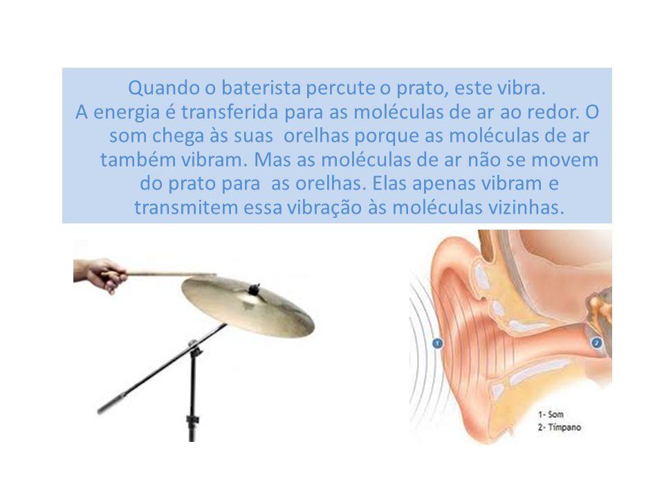 Quando o baterista percute o prato, este vibra. A energia é transferida para as moléculas de ar ao redor. O som chega às suas orelhas porque as molécu
