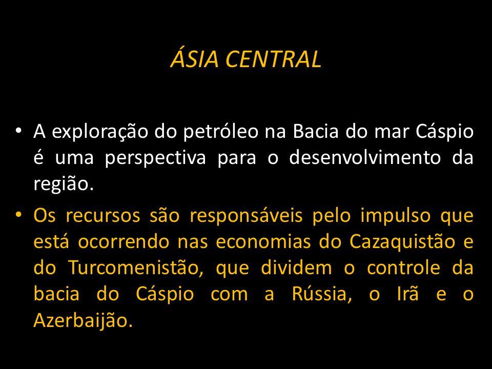 ÁSIA CENTRAL A exploração do petróleo na Bacia do mar Cáspio é uma perspectiva para o desenvolvimento da região. Os recursos são responsáveis pelo imp