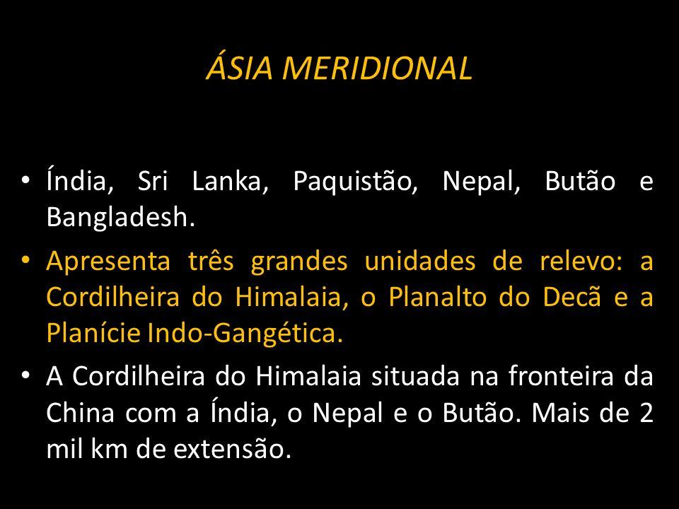 Índia, Sri Lanka, Paquistão, Nepal, Butão e Bangladesh. Apresenta três grandes unidades de relevo: a Cordilheira do Himalaia, o Planalto do Decã e a P