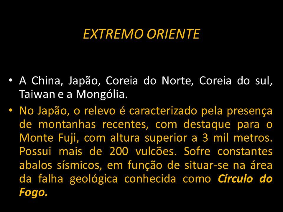 EXTREMO ORIENTE A China, Japão, Coreia do Norte, Coreia do sul, Taiwan e a Mongólia. No Japão, o relevo é caracterizado pela presença de montanhas rec