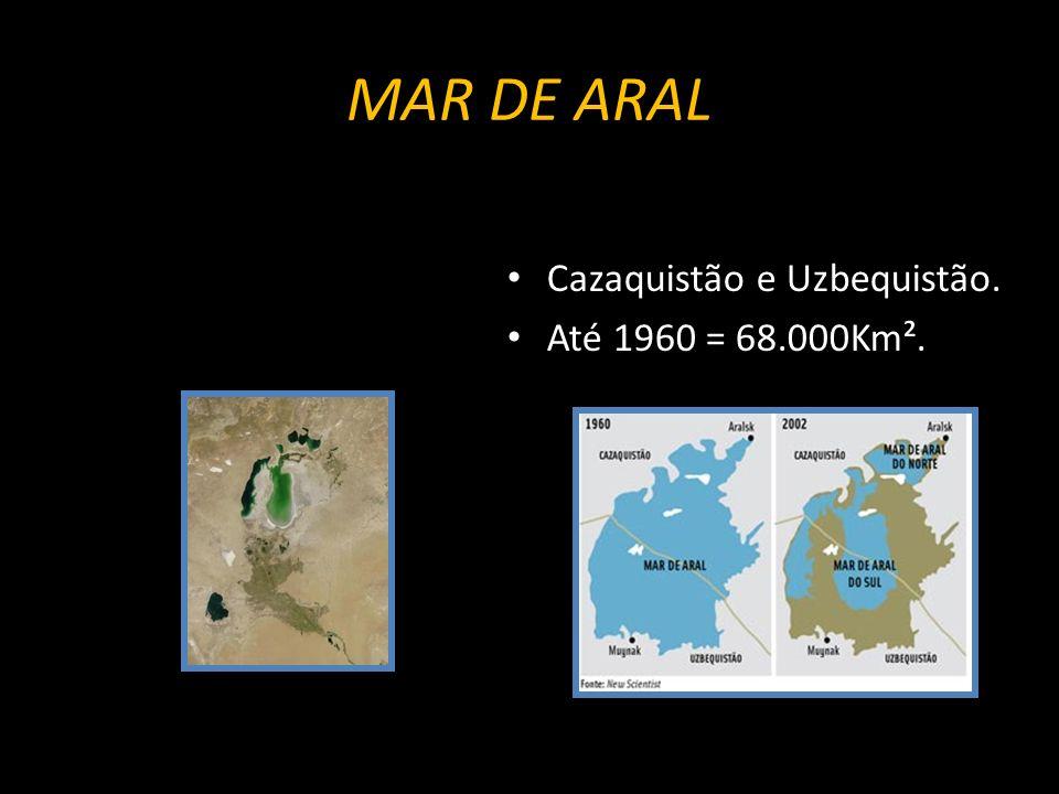 MAR DE ARAL Cazaquistão e Uzbequistão. Até 1960 = 68.000Km².