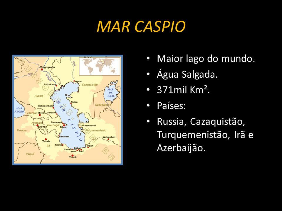 MAR CASPIO Maior lago do mundo. Água Salgada. 371mil Km². Países: Russia, Cazaquistão, Turquemenistão, Irã e Azerbaijão.
