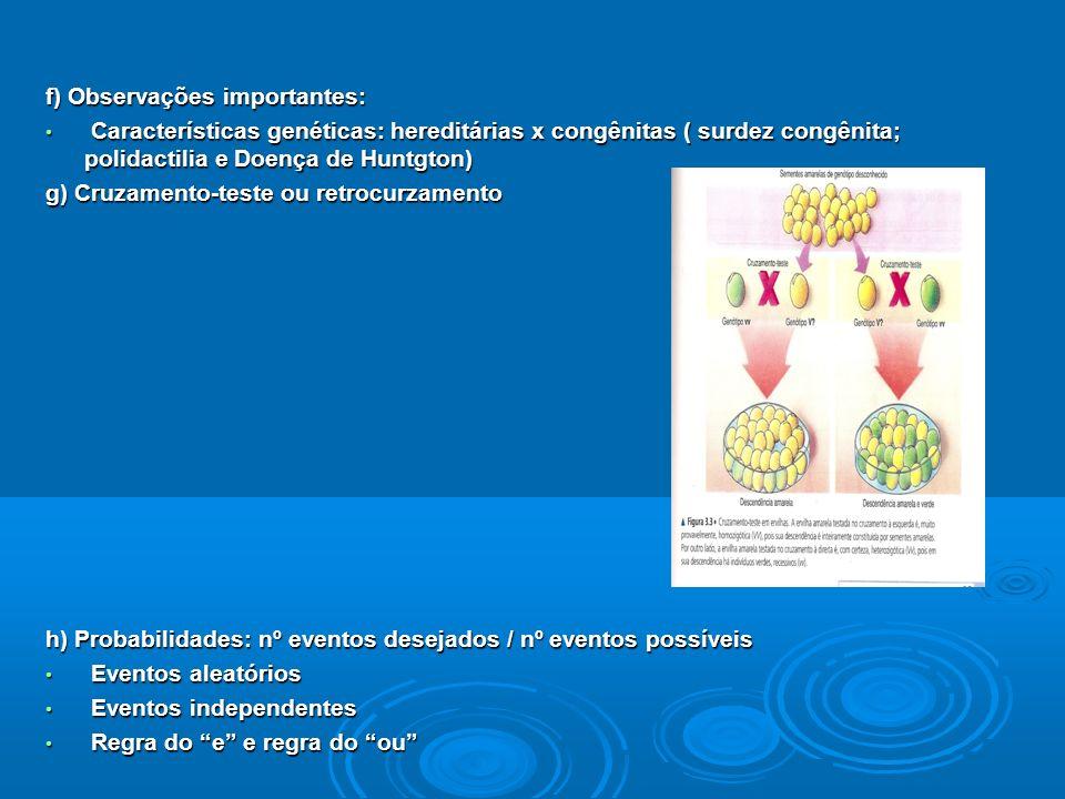 f) Observações importantes: Características genéticas: hereditárias x congênitas ( surdez congênita; polidactilia e Doença de Huntgton) Características genéticas: hereditárias x congênitas ( surdez congênita; polidactilia e Doença de Huntgton) g) Cruzamento-teste ou retrocurzamento h) Probabilidades: nº eventos desejados / nº eventos possíveis Eventos aleatórios Eventos aleatórios Eventos independentes Eventos independentes Regra do e e regra do ou Regra do e e regra do ou