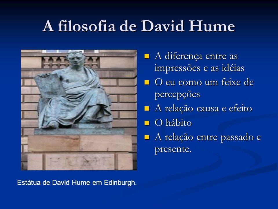 A filosofia de David Hume A diferença entre as impressões e as idéias A diferença entre as impressões e as idéias O eu como um feixe de percepções O eu como um feixe de percepções A relação causa e efeito A relação causa e efeito O hábito O hábito A relação entre passado e presente.