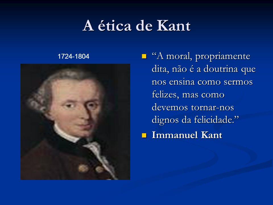 A ética de Kant A moral, propriamente dita, não é a doutrina que nos ensina como sermos felizes, mas como devemos tornar-nos dignos da felicidade.