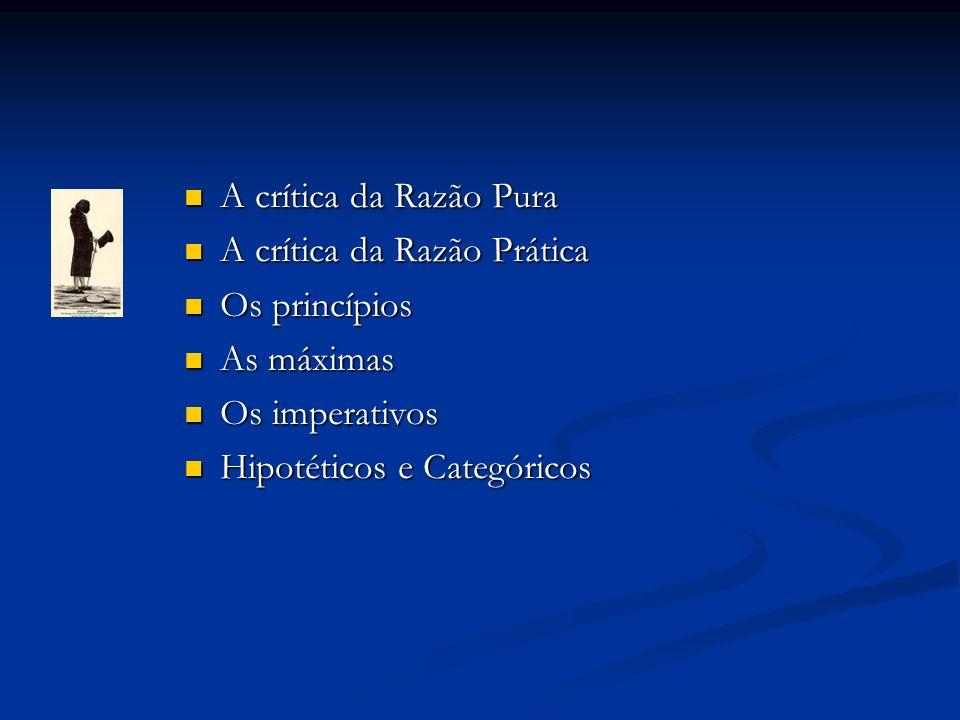 A crítica da Razão Pura A crítica da Razão Pura A crítica da Razão Prática A crítica da Razão Prática Os princípios Os princípios As máximas As máximas Os imperativos Os imperativos Hipotéticos e Categóricos Hipotéticos e Categóricos