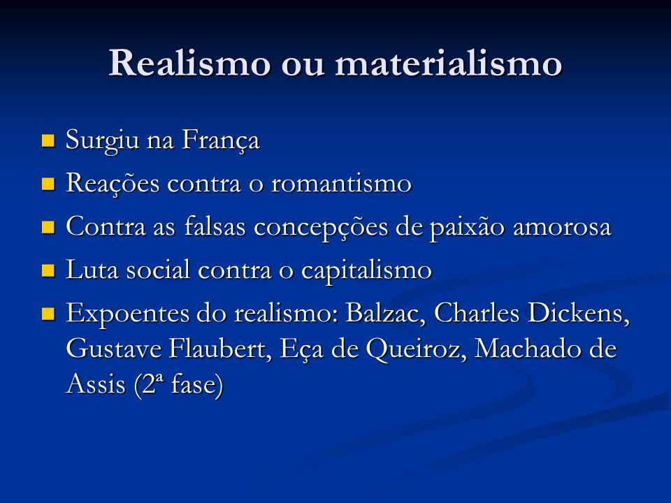 Realismo ou materialismo Surgiu na França Surgiu na França Reações contra o romantismo Reações contra o romantismo Contra as falsas concepções de paixão amorosa Contra as falsas concepções de paixão amorosa Luta social contra o capitalismo Luta social contra o capitalismo Expoentes do realismo: Balzac, Charles Dickens, Gustave Flaubert, Eça de Queiroz, Machado de Assis (2ª fase) Expoentes do realismo: Balzac, Charles Dickens, Gustave Flaubert, Eça de Queiroz, Machado de Assis (2ª fase)