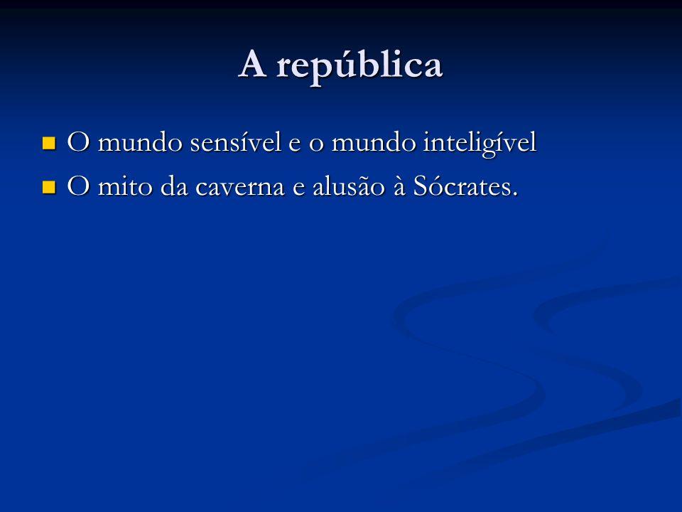 A república O mundo sensível e o mundo inteligível O mundo sensível e o mundo inteligível O mito da caverna e alusão à Sócrates.