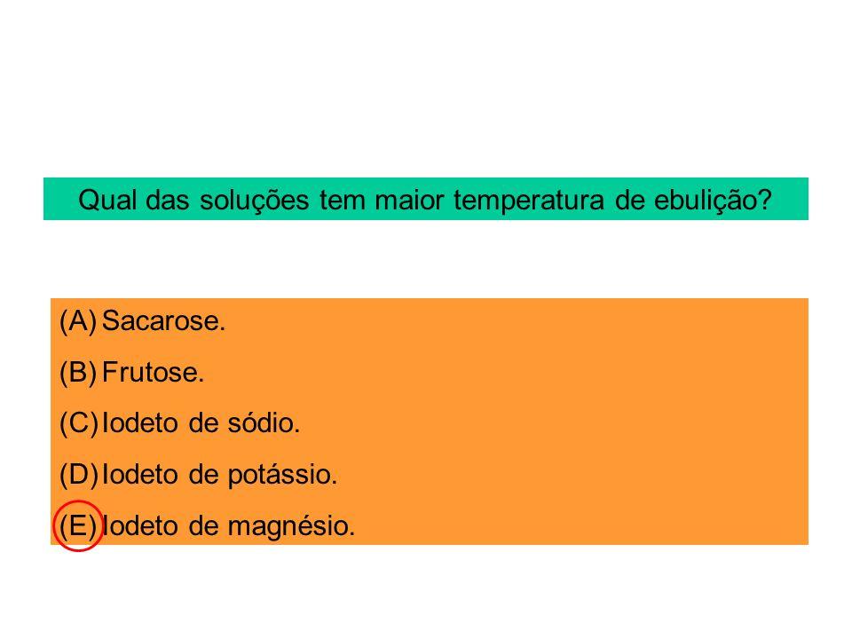 Qual das soluções tem maior temperatura de ebulição? (A)Sacarose. (B)Frutose. (C)Iodeto de sódio. (D)Iodeto de potássio. (E)Iodeto de magnésio.