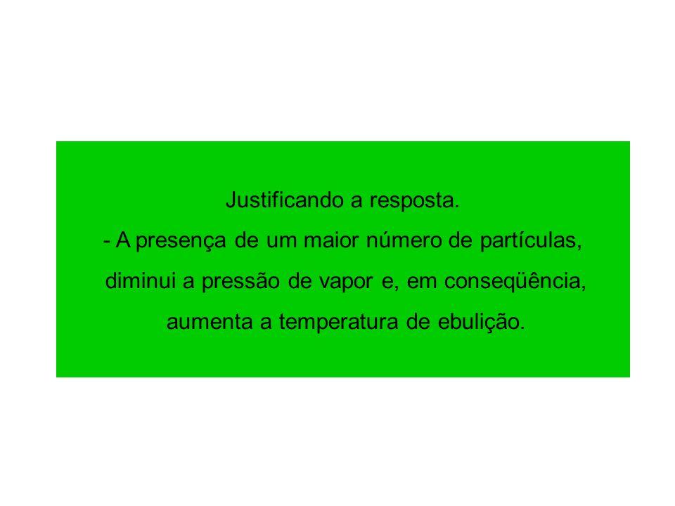 Justificando a resposta. - A presença de um maior número de partículas, diminui a pressão de vapor e, em conseqüência, aumenta a temperatura de ebuliç