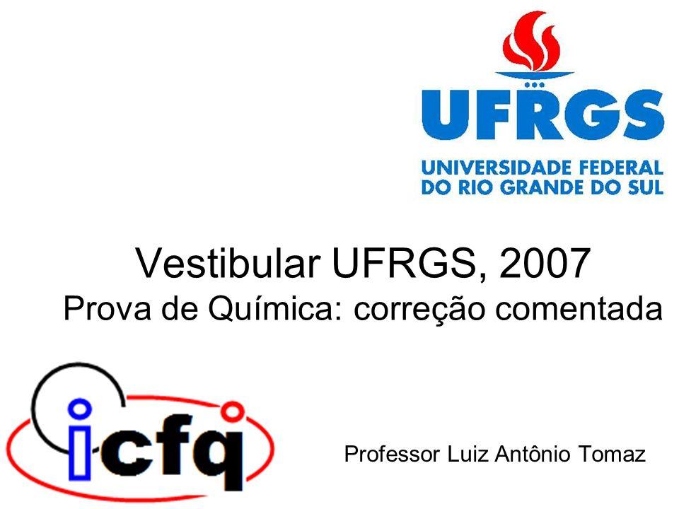 Vestibular UFRGS, 2007 Prova de Química: correção comentada Professor Luiz Antônio Tomaz