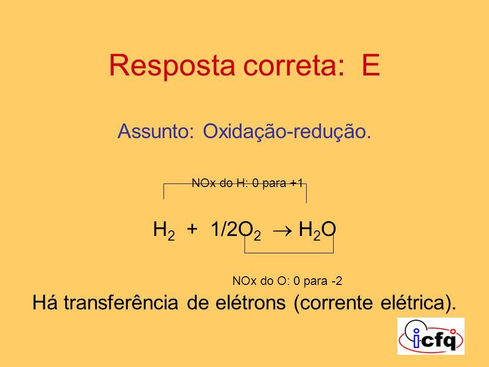 Resposta correta: E Assunto: Oxidação-redução. NOx do H: 0 para +1 H 2 + 1/2O 2 H 2 O NOx do O: 0 para -2 Há transferência de elétrons (corrente elétr