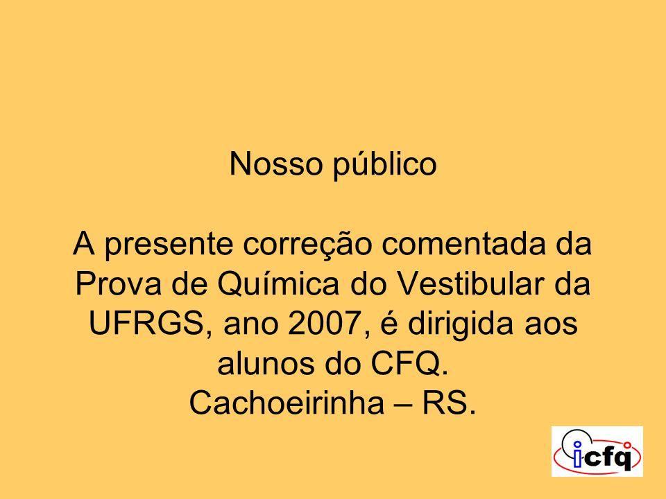 Nosso público A presente correção comentada da Prova de Química do Vestibular da UFRGS, ano 2007, é dirigida aos alunos do CFQ. Cachoeirinha – RS.