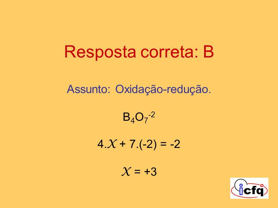 Resposta correta: B Assunto: Oxidação-redução. B 4 O 7 -2 4. X + 7.(-2) = -2 X = +3