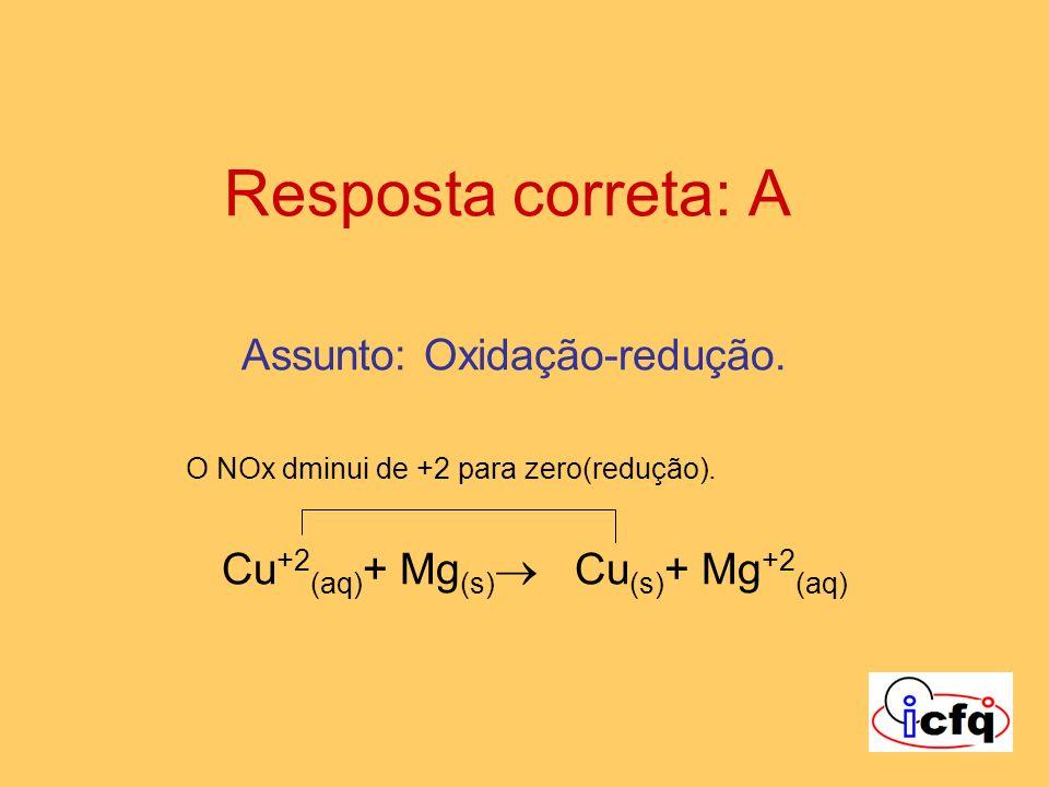 Resposta correta: A Assunto: Oxidação-redução. O NOx dminui de +2 para zero(redução). Cu +2 (aq) + Mg (s) Cu (s) + Mg +2 (aq)