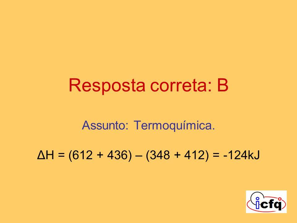 Resposta correta: B Assunto: Termoquímica. ΔH = (612 + 436) – (348 + 412) = -124kJ