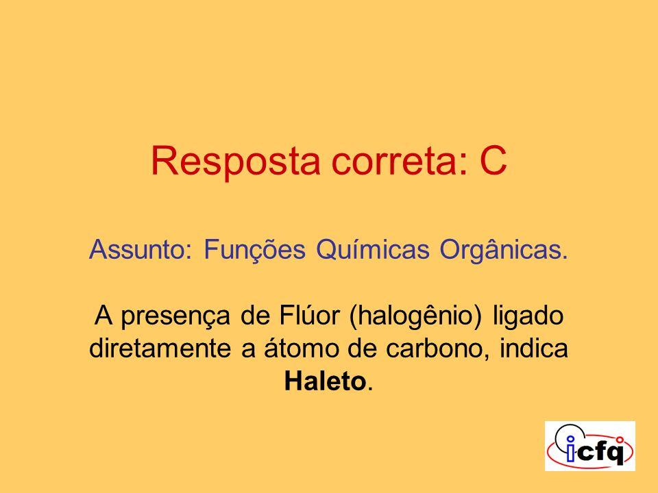 Resposta correta: C Assunto: Funções Químicas Orgânicas. A presença de Flúor (halogênio) ligado diretamente a átomo de carbono, indica Haleto.