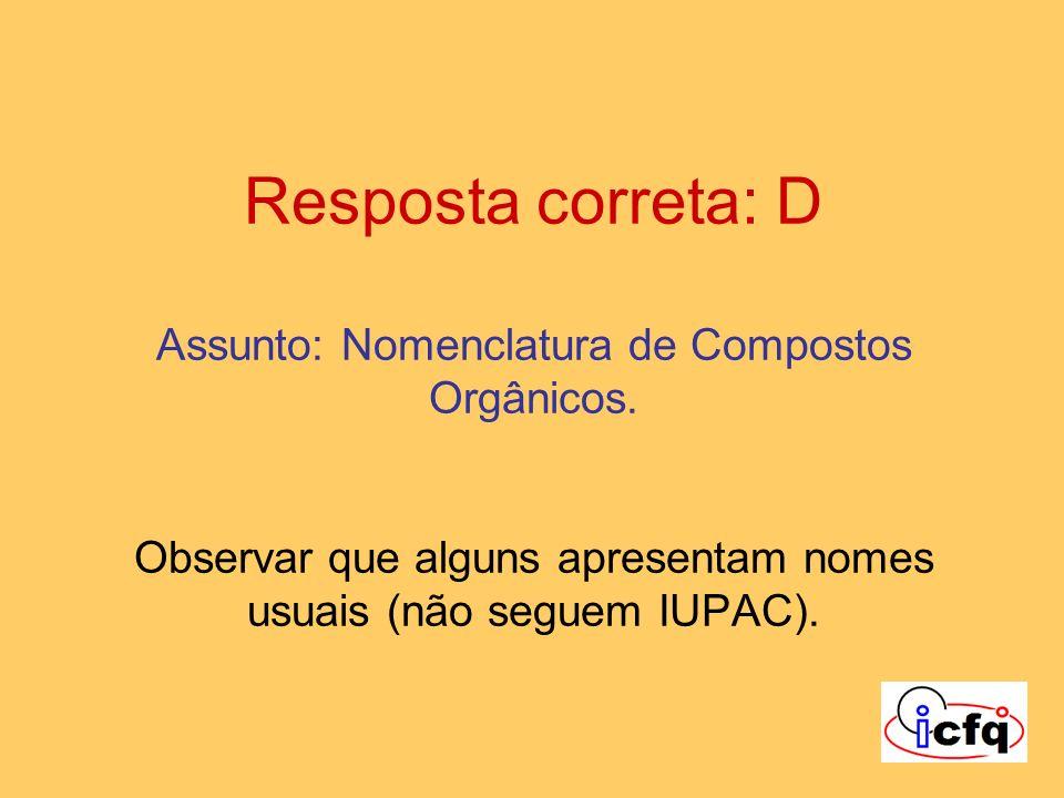 Resposta correta: D Assunto: Nomenclatura de Compostos Orgânicos. Observar que alguns apresentam nomes usuais (não seguem IUPAC).