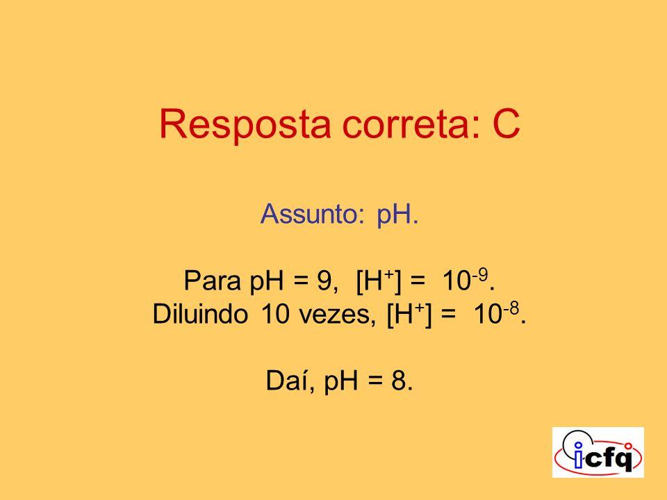 Resposta correta: C Assunto: pH. Para pH = 9, [H + ] = 10 -9. Diluindo 10 vezes, [H + ] = 10 -8. Daí, pH = 8.