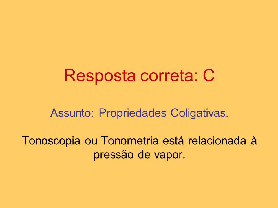 Resposta correta: C Assunto: Propriedades Coligativas. Tonoscopia ou Tonometria está relacionada à pressão de vapor.