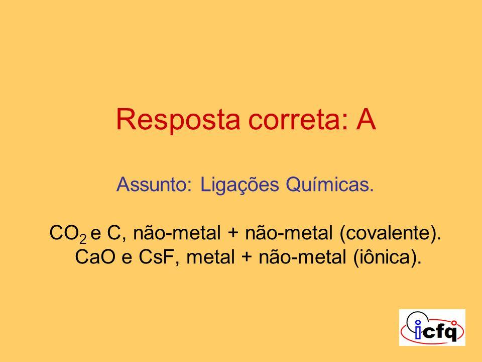 Resposta correta: A Assunto: Ligações Químicas. CO 2 e C, não-metal + não-metal (covalente). CaO e CsF, metal + não-metal (iônica).