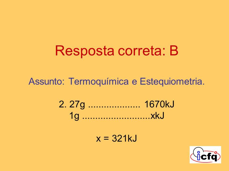 Resposta correta: B Assunto: Termoquímica e Estequiometria. 2. 27g.................... 1670kJ 1g..........................xkJ x = 321kJ