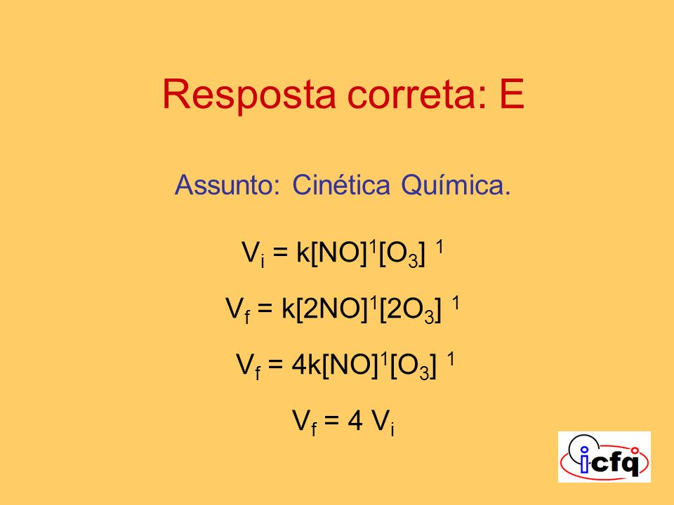 Resposta correta: E Assunto: Cinética Química. V i = k[NO] 1 [O 3 ] 1 V f = k[2NO] 1 [2O 3 ] 1 V f = 4k[NO] 1 [O 3 ] 1 V f = 4 V i