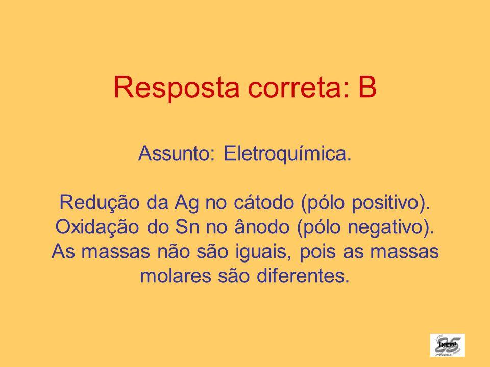 Resposta correta: B Assunto: Eletroquímica. Redução da Ag no cátodo (pólo positivo). Oxidação do Sn no ânodo (pólo negativo). As massas não são iguais