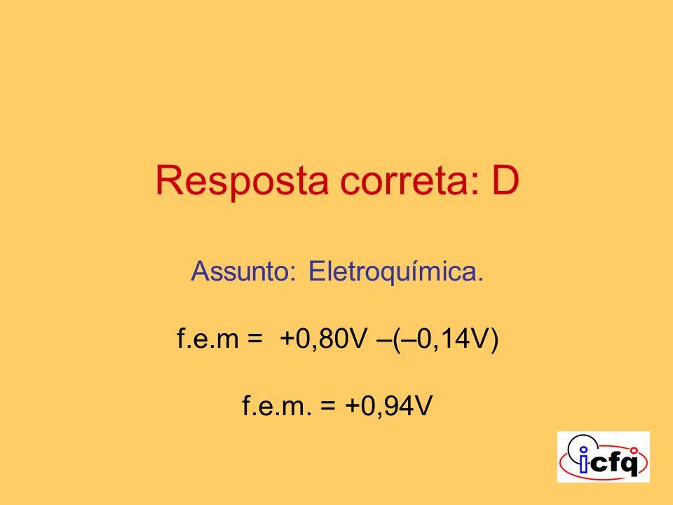 Resposta correta: D Assunto: Eletroquímica. f.e.m = +0,80V –(–0,14V) f.e.m. = +0,94V