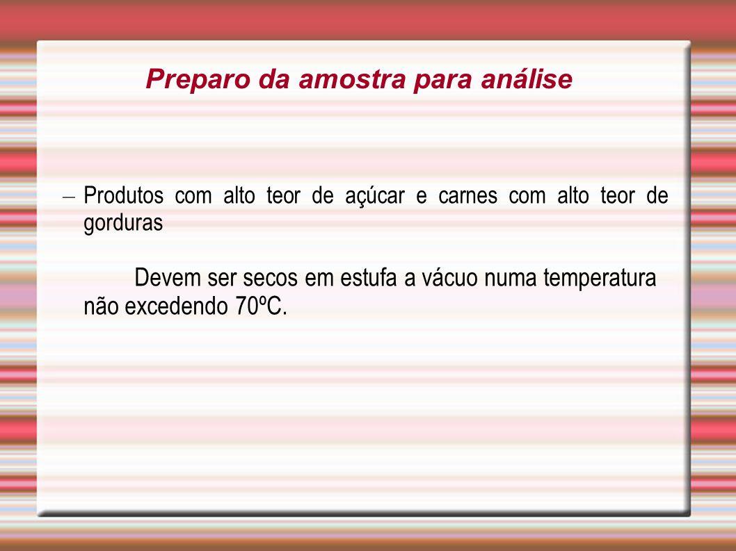 – Produtos com alto teor de açúcar e carnes com alto teor de gorduras Devem ser secos em estufa a vácuo numa temperatura não excedendo 70ºC. Preparo d