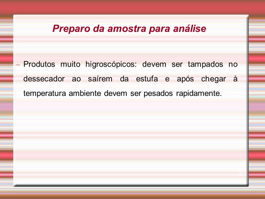 – Produtos muito higroscópicos: devem ser tampados no dessecador ao saírem da estufa e após chegar à temperatura ambiente devem ser pesados rapidament