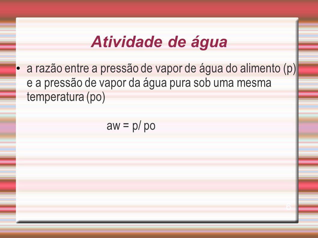 Atividade de água a razão entre a pressão de vapor de água do alimento (p) e a pressão de vapor da água pura sob uma mesma temperatura (po) aw = p/ po