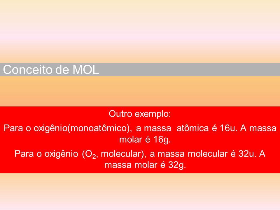 Outro exemplo: Para o oxigênio(monoatômico), a massa atômica é 16u. A massa molar é 16g. Para o oxigênio (O 2, molecular), a massa molecular é 32u. A