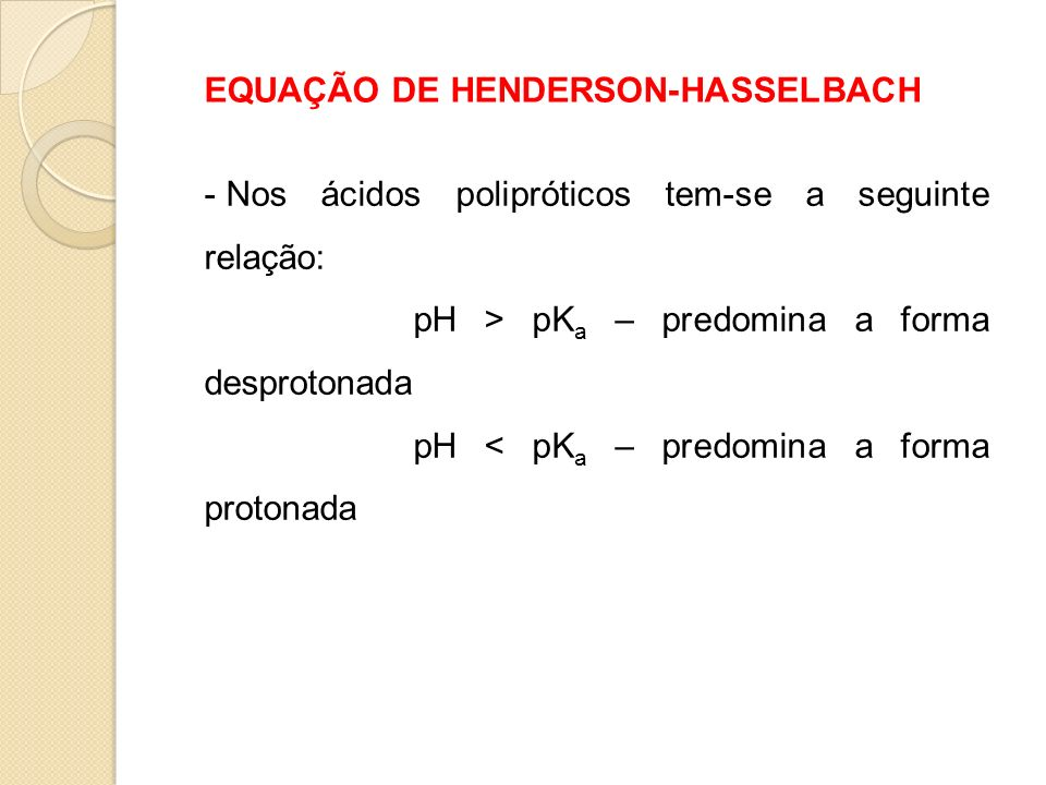EQUAÇÃO DE HENDERSON-HASSELBACH - Nos ácidos polipróticos tem-se a seguinte relação: pH > pK a – predomina a forma desprotonada pH < pK a – predomina