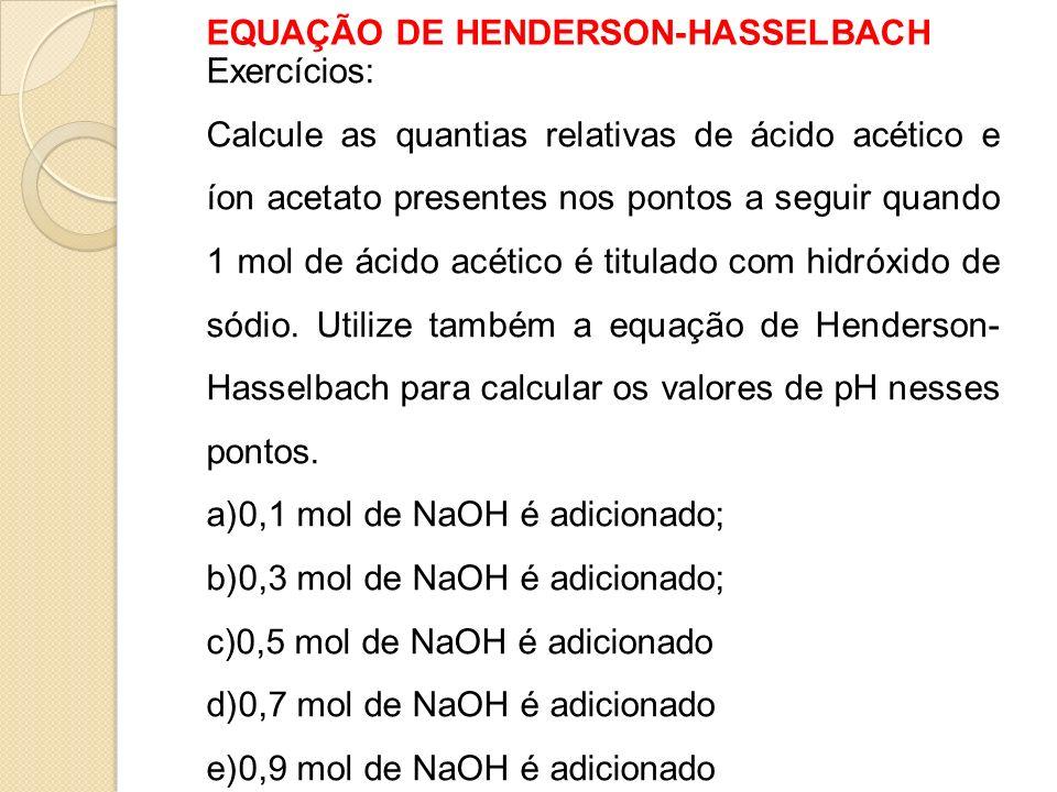 EQUAÇÃO DE HENDERSON-HASSELBACH Exercícios: Calcule as quantias relativas de ácido acético e íon acetato presentes nos pontos a seguir quando 1 mol de