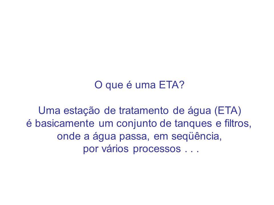 O que é uma ETA? Uma estação de tratamento de água (ETA) é basicamente um conjunto de tanques e filtros, onde a água passa, em seqüência, por vários p