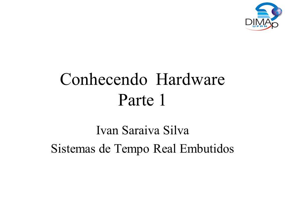 Conhecendo Hardware Parte 1 Ivan Saraiva Silva Sistemas de Tempo Real Embutidos