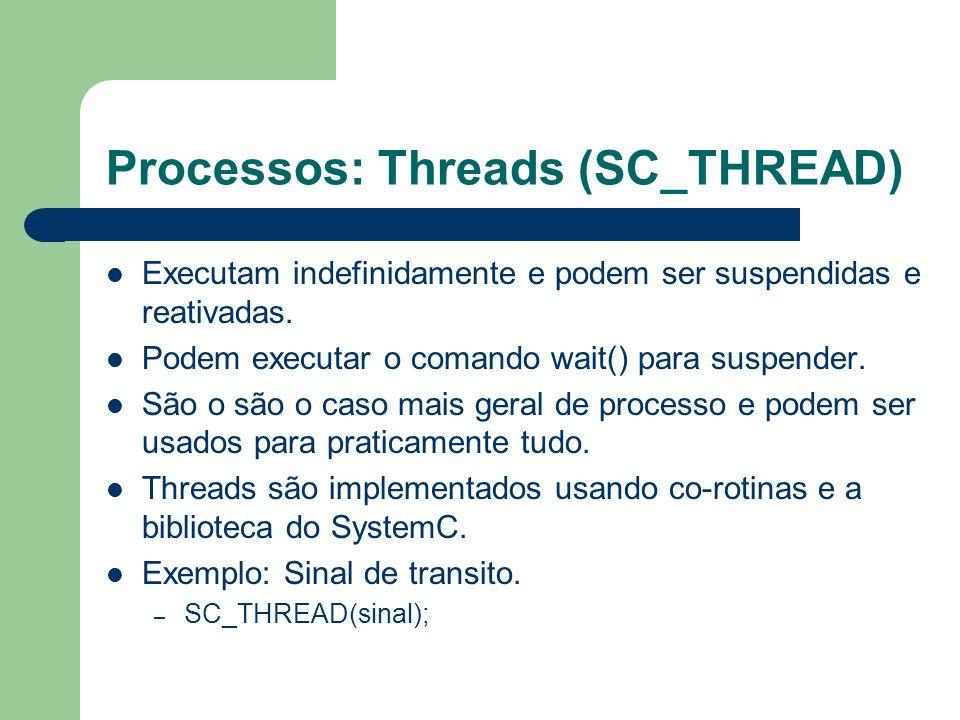 Processos: Threads (SC_THREAD) Executam indefinidamente e podem ser suspendidas e reativadas. Podem executar o comando wait() para suspender. São o sã