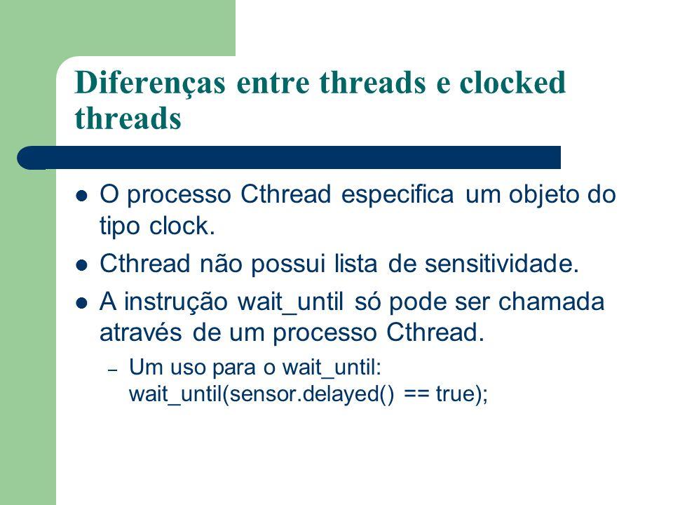 Diferenças entre threads e clocked threads O processo Cthread especifica um objeto do tipo clock. Cthread não possui lista de sensitividade. A instruç