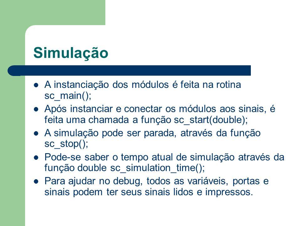 Simulação A instanciação dos módulos é feita na rotina sc_main(); Após instanciar e conectar os módulos aos sinais, é feita uma chamada a função sc_st
