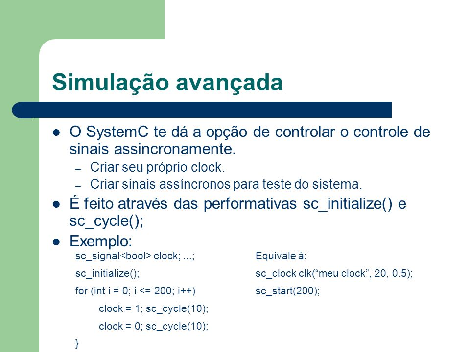 Simulação avançada O SystemC te dá a opção de controlar o controle de sinais assincronamente. – Criar seu próprio clock. – Criar sinais assíncronos pa