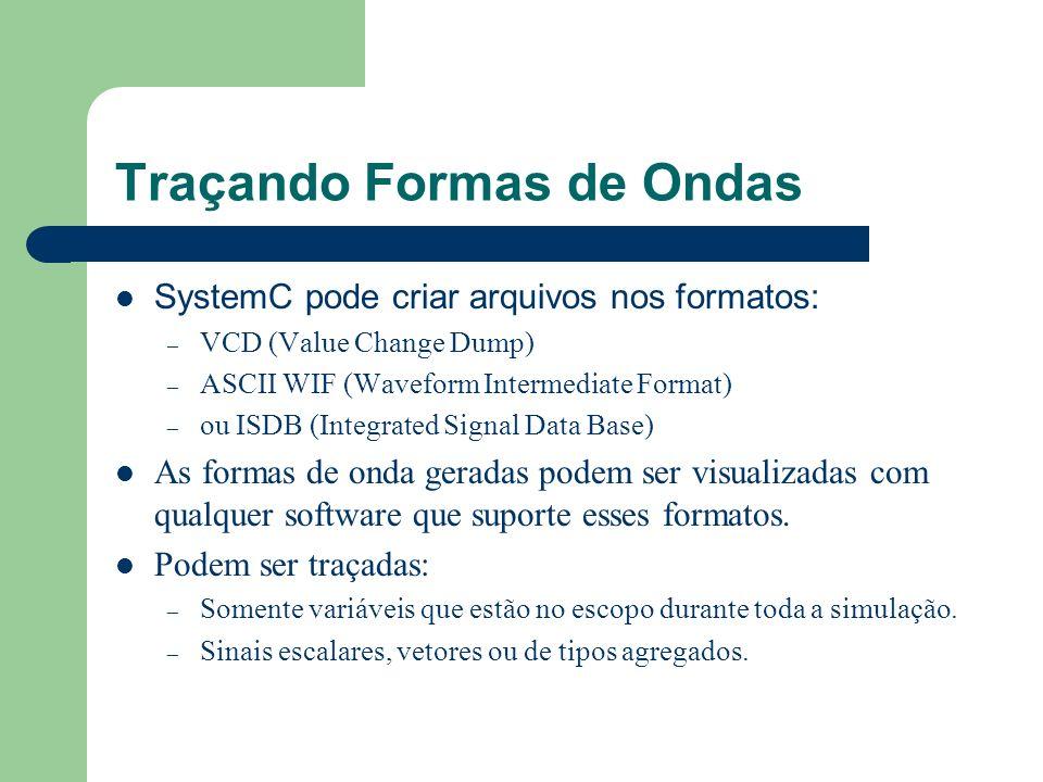 Traçando Formas de Ondas SystemC pode criar arquivos nos formatos: – VCD (Value Change Dump) – ASCII WIF (Waveform Intermediate Format) – ou ISDB (Int