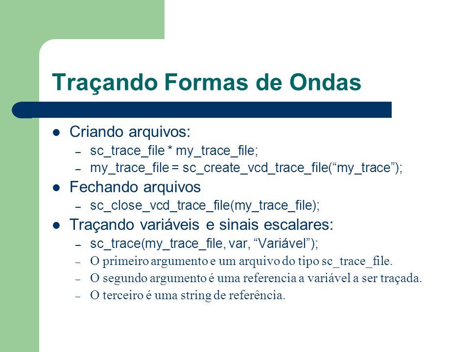 Traçando Formas de Ondas Criando arquivos: – sc_trace_file * my_trace_file; – my_trace_file = sc_create_vcd_trace_file(my_trace); Fechando arquivos –